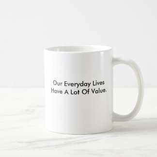 Mug that says our everyday lives have value.