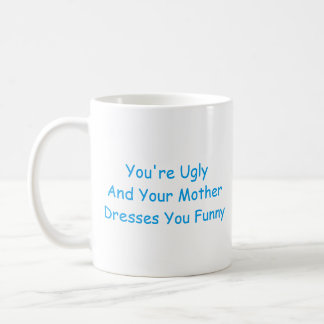 Mug: You're ugly and your mother dresses you funny Coffee Mug