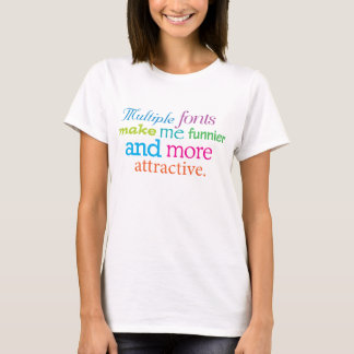 Mulitple fonts make me funnier and more attractive T-Shirt