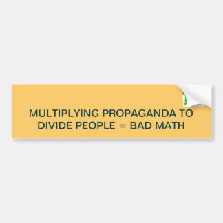 MULTIPLYING PROPAGANDA TO DIVIDE PEOPLE = BAD MATH BUMPER STICKER