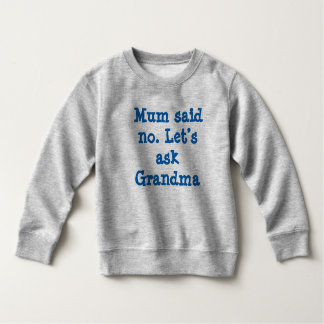 Mum said no. Let's ask Grandma Sweatshirt