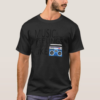 Music is what feeling sound like T-Shirt