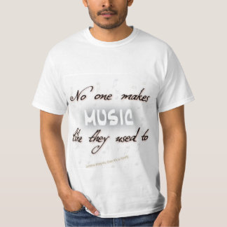 Music just isn't the same, unless it is T-Shirt