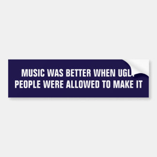 Music was better when ugly people made it car bumper sticker
