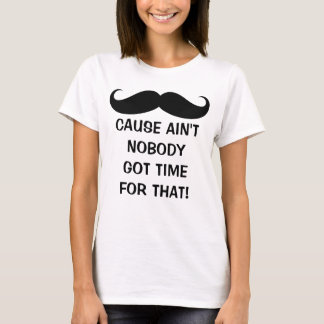 Mustache - Ain't Nobody Got Time for That T-Shirt