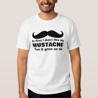 Mustache grew on me t shirt