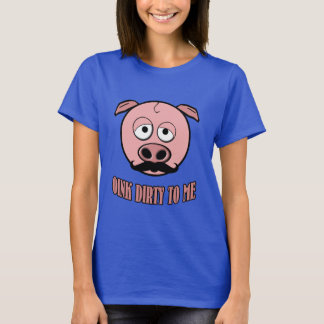 Mustache Pig Oink Dirty To Me T-Shirt