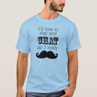 Mustache T-Shirt, I'd love to stay and chat T-Shirt