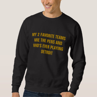 MY 2 FAVORITE TEAMS ARE THE PENS AND WHO'S EVER... SWEATSHIRT