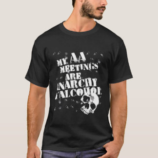 My AA meetings are anarchy and alcohol T-Shirt
