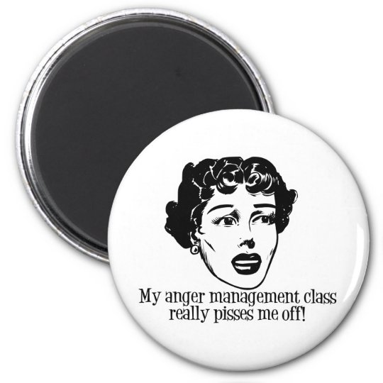 My Anger Management Class Really Pisses Me Off! 2 Inch Round Magnet