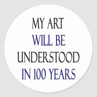 My Art Will Be Understood In 100 Years Stickers
