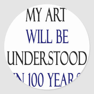 My Art Will Be Understood In 100 Years Round Sticker