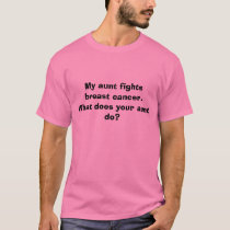 My aunt fights breast cancer.  What does your a... T-Shirt