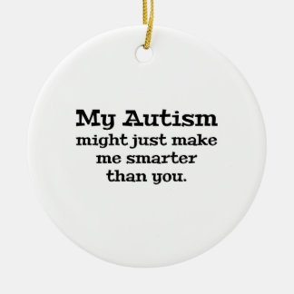 My Autism Might Just Make Me Smarter Than You Ceramic Ornament