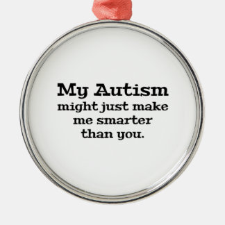 My Autism Might Just Make Me Smarter Than You Metal Ornament