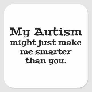 My Autism Might Just Make Me Smarter Than You Square Sticker