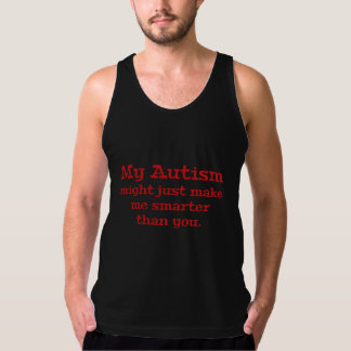 My Autism Might Just Make Me Smarter Than You Tank Top