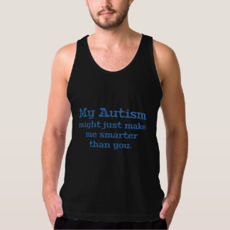 My Autism Might Just Make Me Smarter Than You Tanktop