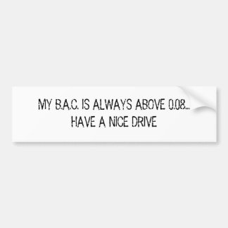 MY B.A.C. IS ALWAYS ABOVE 0.08... HAVE A NICE D... CAR BUMPER STICKER