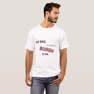 My Bad Just the Burgh T-Shirt