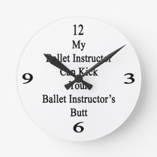 My Ballet Instructor Can Kick Your Ballet Instruct Round Wall Clocks