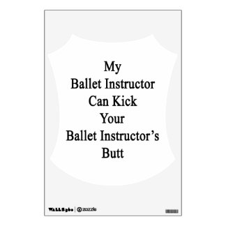 My Ballet Instructor Can Kick Your Ballet Instruct Room Sticker
