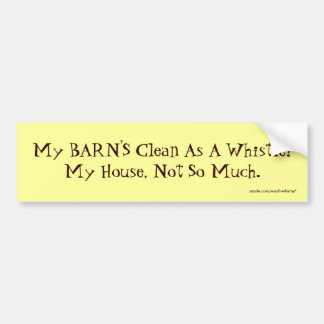 My BARN'S Clean As A Whistle!My House, Not So M... Bumper Sticker