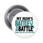 My Battle Too Mom Ovarian Cancer Button