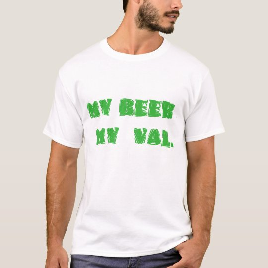my BEER , my VAL T-Shirt