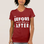 My Before Is Better Than Your After Tee Shirts