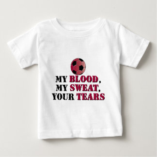 My Blood, My Sweat, Your Tears - Soccer Baby T-Shirt
