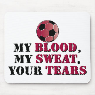 My Blood, My Sweat, Your Tears - Soccer Mouse Pad