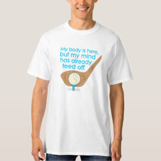 My BODY is here, but my MIND has already TEED off. T-Shirt