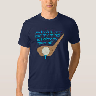 My BODY is here, but my MIND has already TEED off. T Shirt