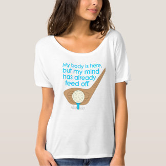 My BODY is here, but my MIND has already TEED off. Tshirt