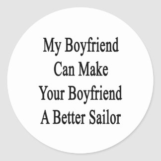 My Boyfriend Can Make Your Boyfriend A Better Sail Classic Round Sticker