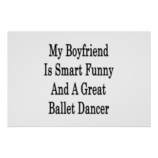 My Boyfriend Is Smart Funny And A Great Ballet Dan Print