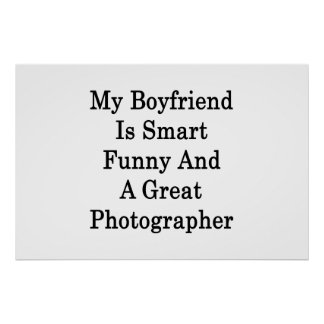 My Boyfriend Is Smart Funny And A Great Photograph Posters