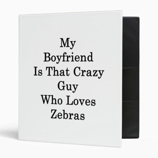 My Boyfriend Is That Crazy Guy Who Loves Zebras 3 Ring Binder