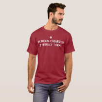 My brain chemistry is perfect today humorous T-Shirt