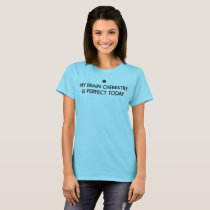 My brain chemistry is perfect today T-Shirt