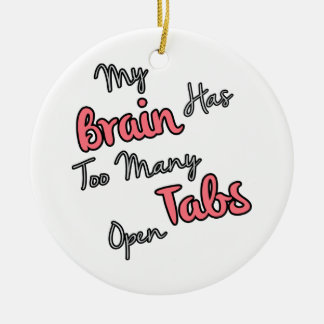 My Brain Has Too Many Tabs Open - Funny Quote Ceramic Ornament