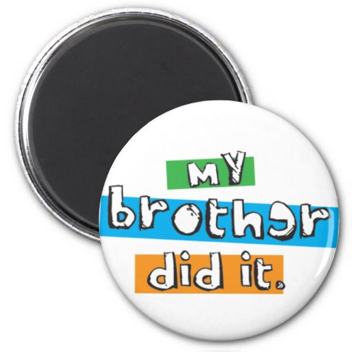 my brother did it magnet