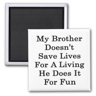 My Brother Doesn t Save Lives For A Living He Does Fridge Magnets
