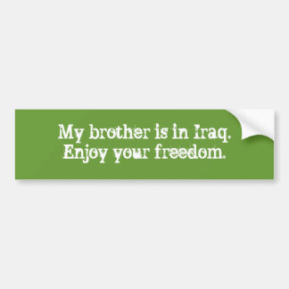 My brother is in Iraq.Enjoy your freedom. Bumper Sticker