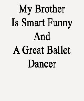 My Brother Is Smart Funny And A Great Ballet Dance Shirts