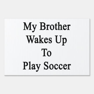 My Brother Wakes Up To Play Soccer Yard Sign