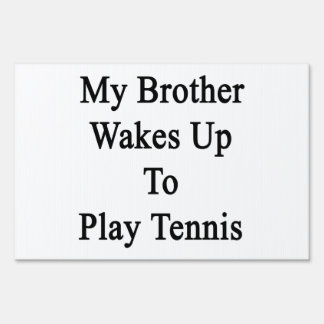 My Brother Wakes Up To Play Tennis Yard Signs