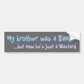 my brother was a banker...  bumper sticker